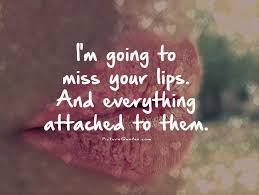 Missing Your Love Quotes Awesome I'm Going To Miss Your Lips And Everything Attached To Them