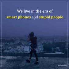 We Live In The Era Of Smart Phones And Stupid People Unknown Quotes