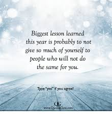 Lesson Learned Quotes Cool Biggest Lesson Learned This Year Is Probably To Not Give So Much Of