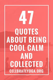 40 Quotes About Being Cool Calm And Collected Encouragement Quotes Magnificent Being Cool Thoughts