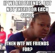 if we are friends, but not there for each other then wtf we ... via Relatably.com