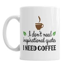 I Dont Need Inspirational Quotes I Need Coffee Ceramic Novelty Mug