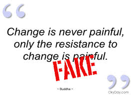 Quote On Change Classy Change Is Never Painful Only The Resistance To Change Is Painful