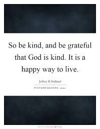 Quotes About Being Grateful Simple So Be Kind And Be Grateful That God Is Kind It Is A Happy Way