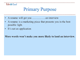 Primary Purpose A resume will get you an interview A resume