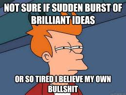 Not sure if sudden burst of brilliant ideas or so tired i believe ... via Relatably.com