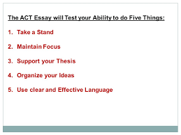 "on the ""optional"" act writing section the the act essay the act  3 the act essay will test your ability to do five things 1 take a stand 2 maintain focus 3 support your thesis 4 organize your ideas 5"