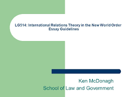 lg international relations theory in the new world order essay  1 lg514 international relations theory in the new world order essay guidelines ken mcdonagh school of law and government