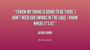 l know my swing is going to be there i don t need 600 swings in the cage i know where it s at jason giambi life es