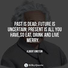 Albert Einstein Quotes Past Is Dead Future Is Uncertain Present Classy Quote For The Dead