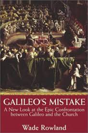 essay on galileo galilei by wade rowland author of galileo s  galileo s mistake a new look at the epic confrontation between galileo and the church by