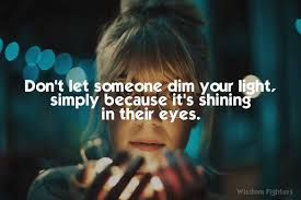 Don T Let Anyone Dim Your Light Quote Dont Let Someone Dim Your Light Simply Because Its