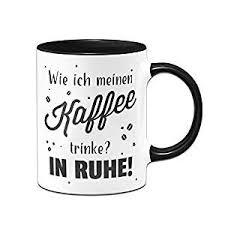 Tassenbrennerei Tasse Mit Spruch Wie Ich Meinen Kaffee Trinke In