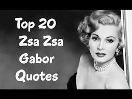 Top 40 Zsa Zsa Gabor Quotes Author Of One Lifetime Is Not Enough Classy Zsa Zsa Gabor Quotes