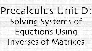 precalculus unit d systems of equations with inverse matrices