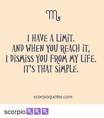 Scorpio Quotes Inspiration HAVE A LiMiT AND WHEN YOU REACH IT DisMiSS YOU FROM MY LiFE IT'S