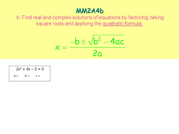 3 mm2a4b mm2a4b b find real and complex solutions of equations by factoring taking square roots and applying the quadratic