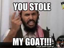 You Stole MY GOAT!!! - angry arab - quickmeme via Relatably.com