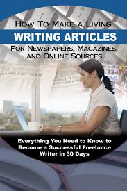 how to make a living writing articles for newspapers magazines  how to make a living writing articles for newspapers magazines and online sources everything you need to know to become a successful lance writer