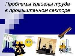 Презентация на тему Проблемы гигиены труда в промышленном  1 Проблемы гигиены труда в промышленном секторе