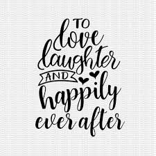 I'm sure we would have our own tough times, but what i wouldnt give to have it all with you and to work through all of it together with so much love and happiness in our hearts. To Love Laughter And Happily Ever After Svg Family Svg Wedding Etsy