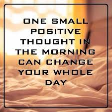 Positive Quote Of The Day Inspiration One Small Positive Thought In The Morning Can Change Your Whole