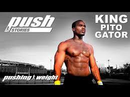 push stories king pito gator pushing weight