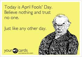 Today is April Fools' Day. Believe nothing and trust no one. Just ... via Relatably.com