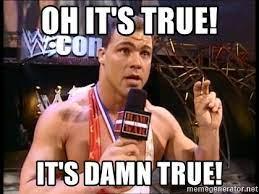 OH IT'S TRUE! IT'S DAMN TRUE! - Kurt Angle hacked | Meme Generator