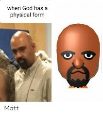 Physical me On Has Form A Meme When Me God Matt