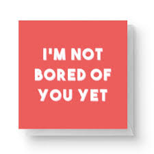 i m not bored of you yet square greetings card 14 8cm x 14 8