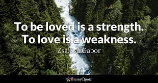 Love And Strength Quotes Amazing To Be Loved Is A Strength To Love Is A Weakness Zsa Zsa Gabor