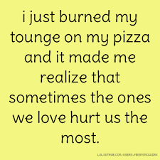 Pizza Love Quotes Stunning I Just Burned My Tounge On My Pizza And It Made Me Realize That