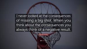 Michael Jordan Quote I Never Looked At The Consequences Of Missing