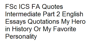 ics fa quotes intermediate part english essays quotations my  fsc ics fa quotes intermediate part 2 english essays quotations my hero in history or my favorite personality