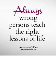 Awesome Quotes About Life New Always Wrong Persons Teach The Right Lessons Of Life Awesome Quotes