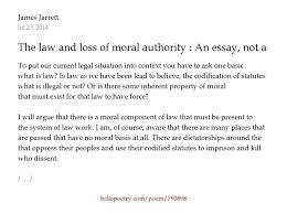 the law and loss of moral authority an essay not a poem by the law and loss of moral authority an essay not a poem by james jarrett hello poetry