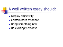 easy steps to writing the essay writing an essay means creating  3 a well written essay should display objectivity contain hard evidence bring something new be excitingly creative