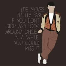 LIFE MOVES PRETTY FAST F YOU DON'T STOP AND LOOK AROUND ONCE IN A Classy Life Moves Pretty Fast