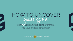 """How to Uncover Your """"Zone"""" So You Can Start Doing Work That You Love and  are Amazing At - Eileen Johnson"""