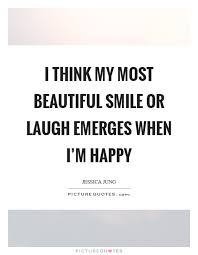 Quotes On My Beautiful Smile Best Of I Think My Most Beautiful Smile Or Laugh Emerges When I'm Happy