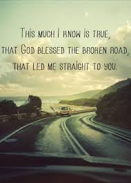 This Much I Know Is True That God Blessed The Broken Road That Led Awesome Good Country Song Quotes