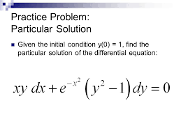 5 practice problem particular solution given the initial condition y 0 1 find the particular solution of the diffeial equation