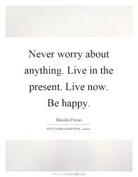 Live In The Present Quotes Delectable Never Worry About Anything Live In The Present Live Now Be