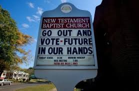 we need less religion in our politics and less politics in our    a few weeks before last november    s election  a yard sign popped up in front of first baptist church of west harwich  massachusetts  not far from my cape cod