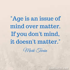 Mind Over Matter Quotes Beauteous Age Is An Issue Of Mind Over Matter If You Dont Mind It Doesnt