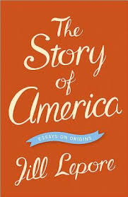 the story of america essays on origins by jill lepore