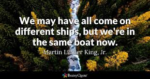 Famous Martin Luther King Quotes New We May Have All Come On Different Ships But We're In The Same Boat