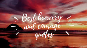Top 20 Bravery And Courage Quotes To Inspire You Legitng