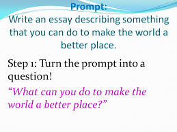 here s your prompt carefully ppt video online prompt write an essay describing something that you can do to make the world a